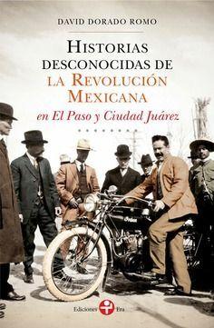 HISTORIAS DESCONOCIDAS DE LA REVOLUCIÓN MEXICANA EN EL PASO Y CIUDAD JUÁREZ