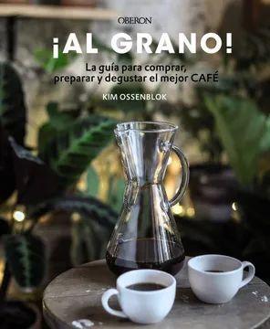 ¡AL GRANO!. LA GUÍA PARA COMPRAR, PREPARAR Y DEGUSTAR EL MEJOR CAFÉ