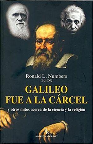 GALILEO FUE A LA CÁRCEL Y OTROS MITOS ACERCA DE LA CIENCIA Y LA RELIGIÓN